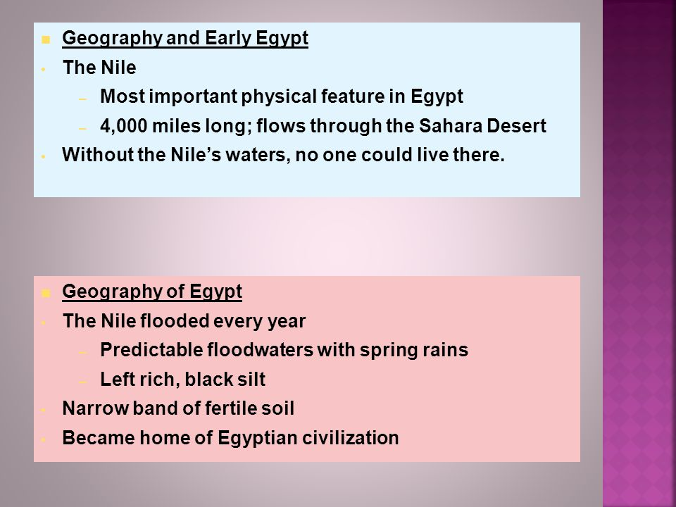 Geography of Egypt The Nile flooded every year – Predictable floodwaters with spring rains – Left rich, black silt Narrow band of fertile soil Became home of Egyptian civilization Geography and Early Egypt The Nile – Most important physical feature in Egypt – 4,000 miles long; flows through the Sahara Desert Without the Nile's waters, no one could live there.