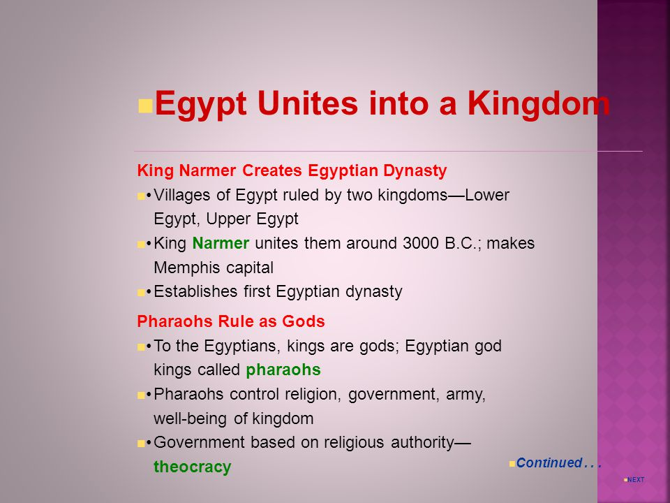 NEXT Egypt Unites into a Kingdom King Narmer Creates Egyptian Dynasty Villages of Egypt ruled by two kingdoms—Lower Egypt, Upper Egypt King Narmer unites them around 3000 B.C.; makes Memphis capital Establishes first Egyptian dynasty Pharaohs Rule as Gods To the Egyptians, kings are gods; Egyptian god kings called pharaohs Pharaohs control religion, government, army, well-being of kingdom Government based on religious authority— theocracy Continued...