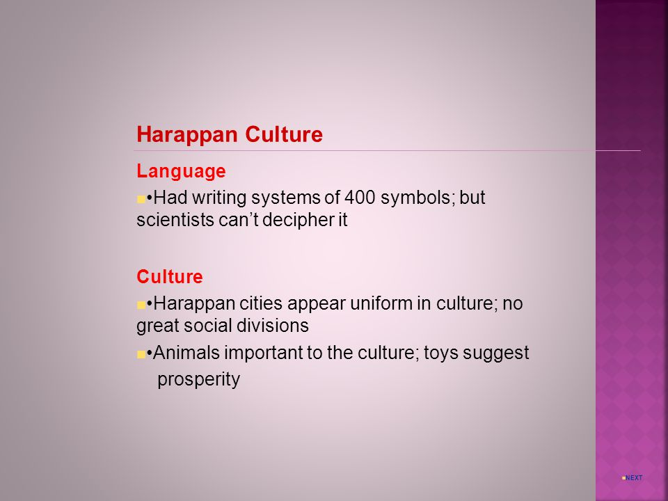 NEXT Harappan Culture Language Had writing systems of 400 symbols; but scientists can't decipher it Culture Harappan cities appear uniform in culture; no great social divisions Animals important to the culture; toys suggest prosperity