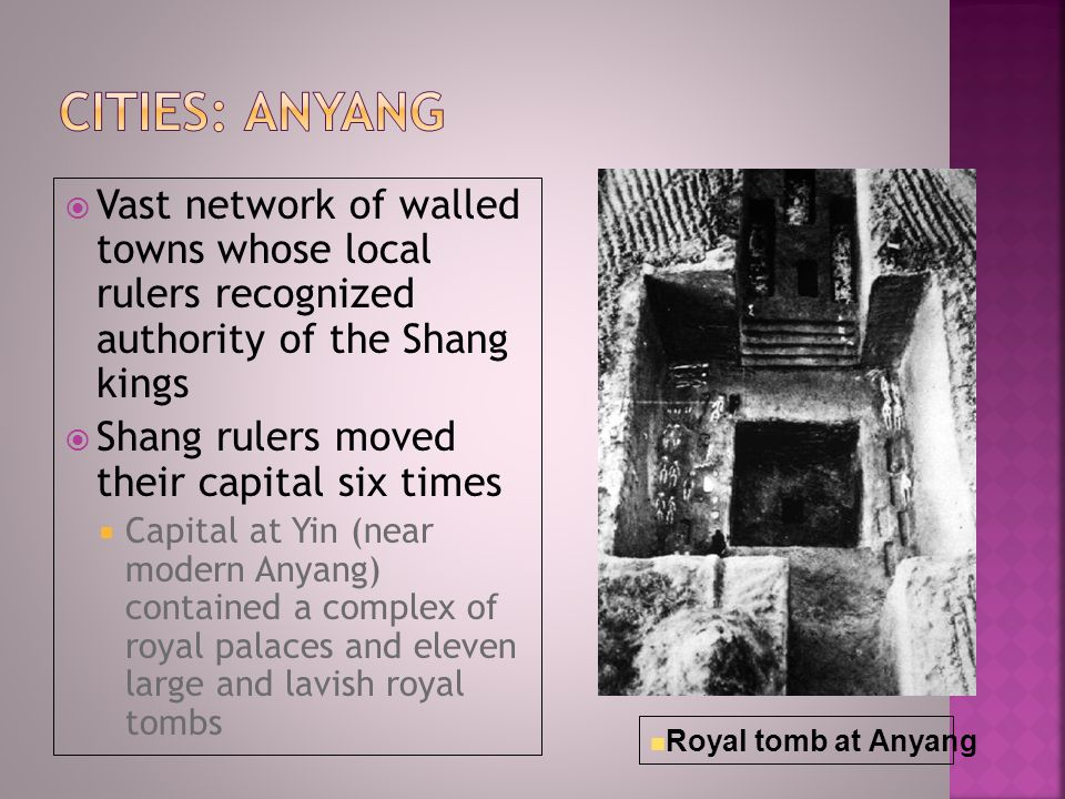  Vast network of walled towns whose local rulers recognized authority of the Shang kings  Shang rulers moved their capital six times  Capital at Yin (near modern Anyang) contained a complex of royal palaces and eleven large and lavish royal tombs Royal tomb at Anyang