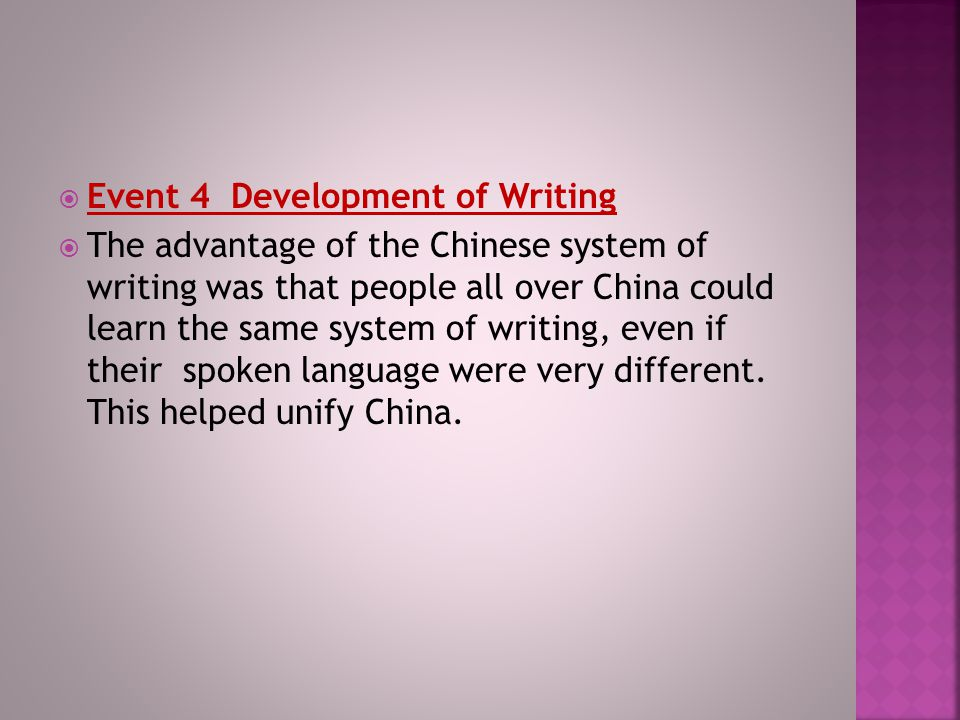  Event 4 Development of Writing  The advantage of the Chinese system of writing was that people all over China could learn the same system of writing, even if their spoken language were very different.