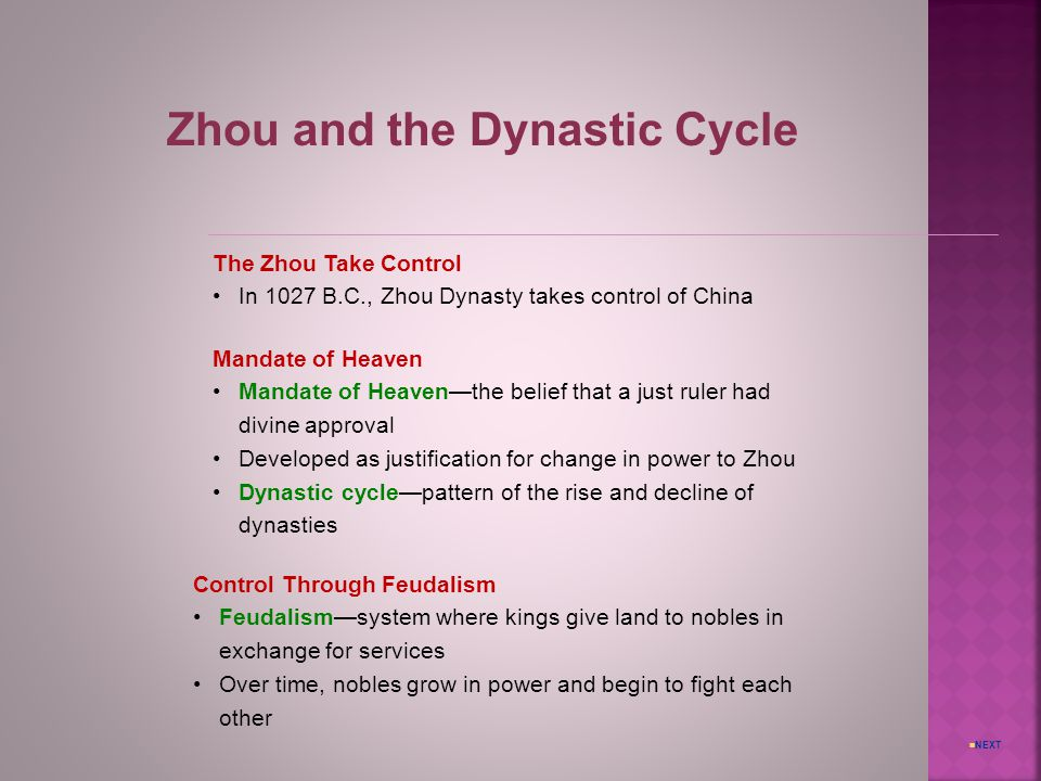 NEXT Zhou and the Dynastic Cycle The Zhou Take Control In 1027 B.C., Zhou Dynasty takes control of China Mandate of Heaven Mandate of Heaven—the belief that a just ruler had divine approval Developed as justification for change in power to Zhou Dynastic cycle—pattern of the rise and decline of dynasties Control Through Feudalism Feudalism—system where kings give land to nobles in exchange for services Over time, nobles grow in power and begin to fight each other