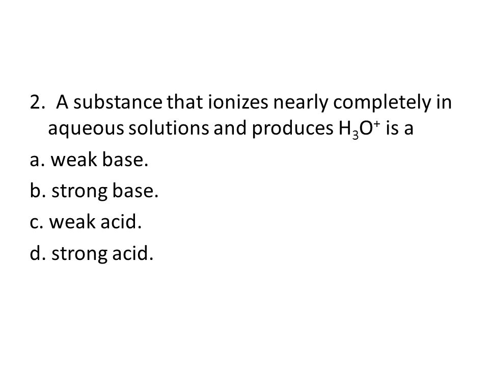 2. A substance that ionizes nearly completely in aqueous solutions and produces H 3 O + is a a.