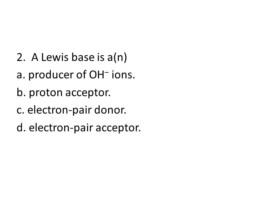 2. A Lewis base is a(n) a. producer of OH – ions.