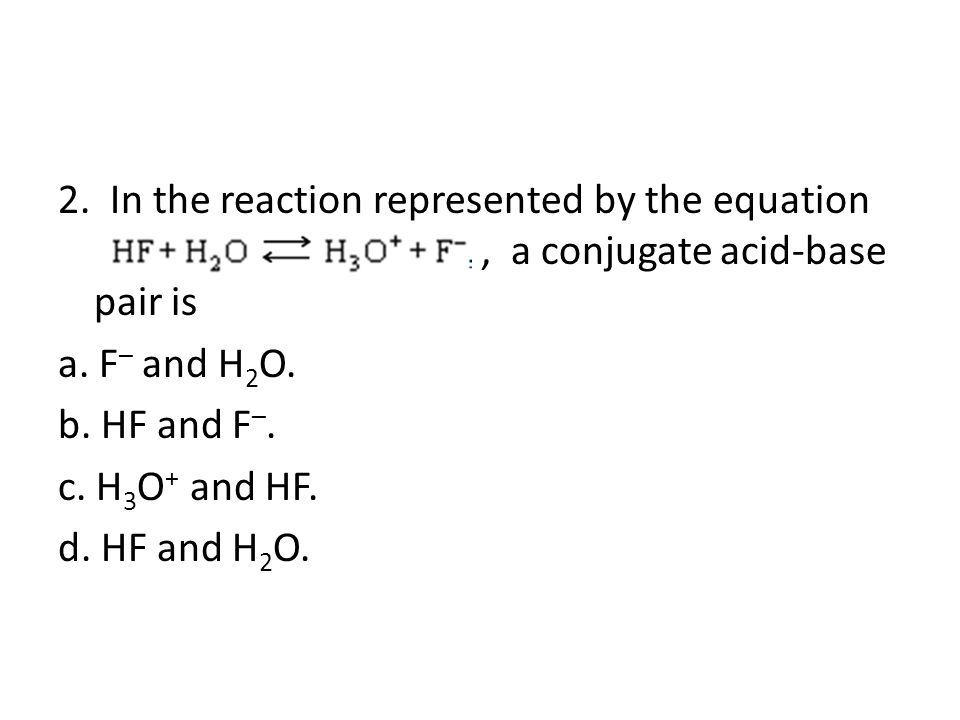 2. In the reaction represented by the equation, a conjugate acid-base pair is a.