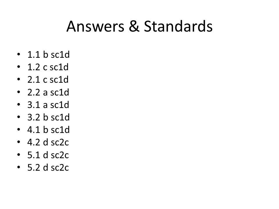 Answers & Standards 1.1 b sc1d 1.2 c sc1d 2.1 c sc1d 2.2 a sc1d 3.1 a sc1d 3.2 b sc1d 4.1 b sc1d 4.2 d sc2c 5.1 d sc2c 5.2 d sc2c