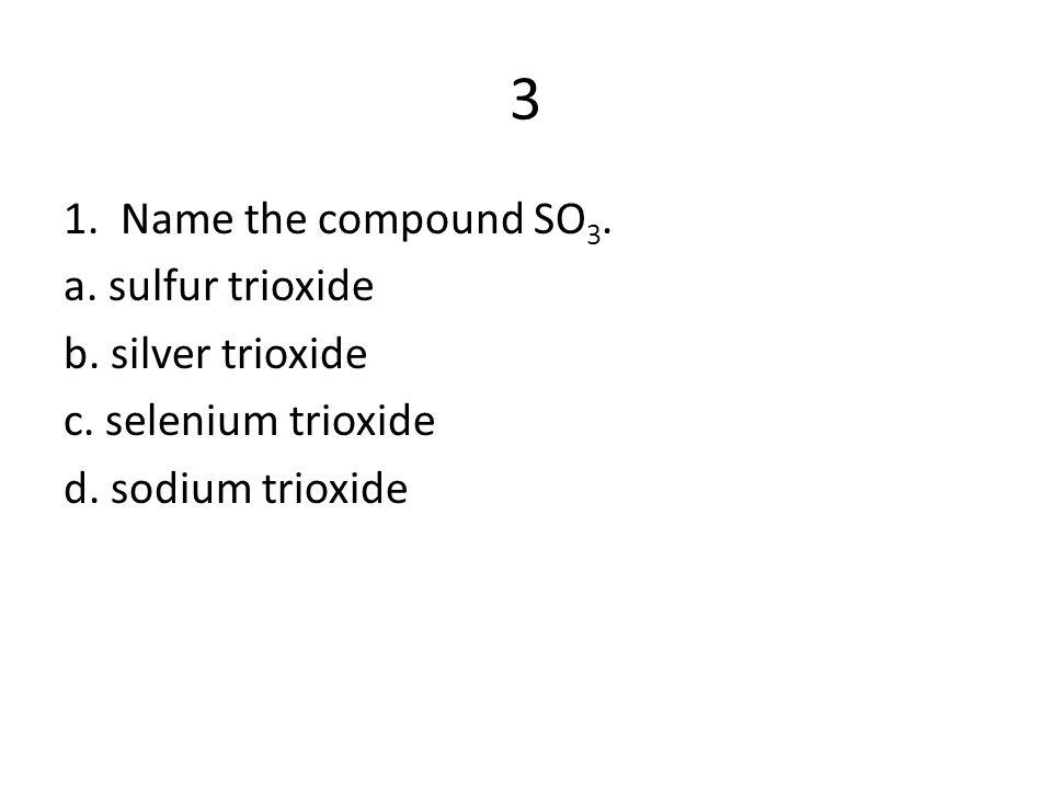 3 1. Name the compound SO 3. a. sulfur trioxide b. silver trioxide c. selenium trioxide d. sodium trioxide