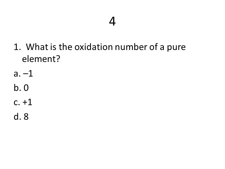 4 1. What is the oxidation number of a pure element? a. –1 b. 0 c. +1 d. 8