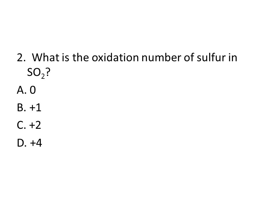 2. What is the oxidation number of sulfur in SO 2 ? A. 0 B. +1 C. +2 D. +4