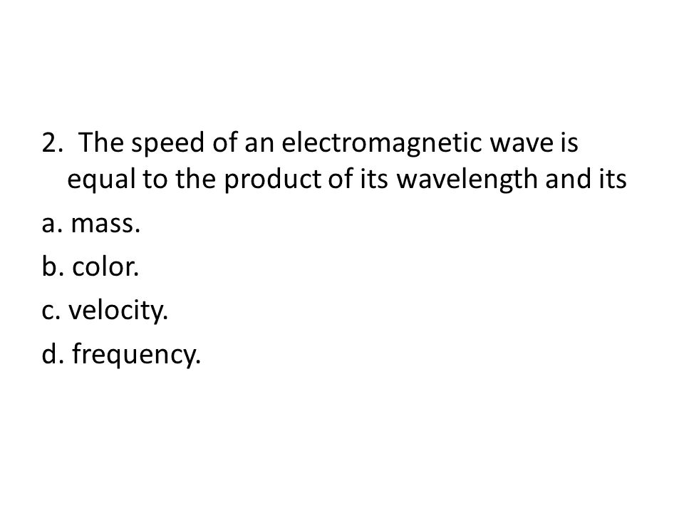 2. The speed of an electromagnetic wave is equal to the product of its wavelength and its a. mass. b. color. c. velocity. d. frequency.