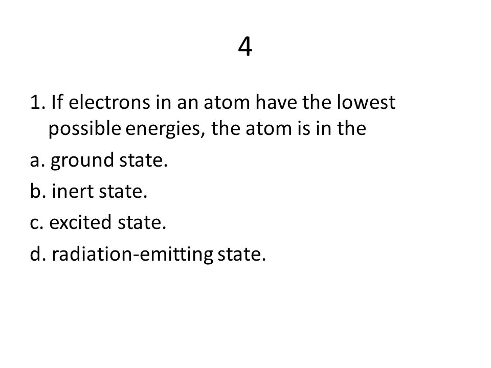 4 1. If electrons in an atom have the lowest possible energies, the atom is in the a. ground state. b. inert state. c. excited state. d. radiation-emi