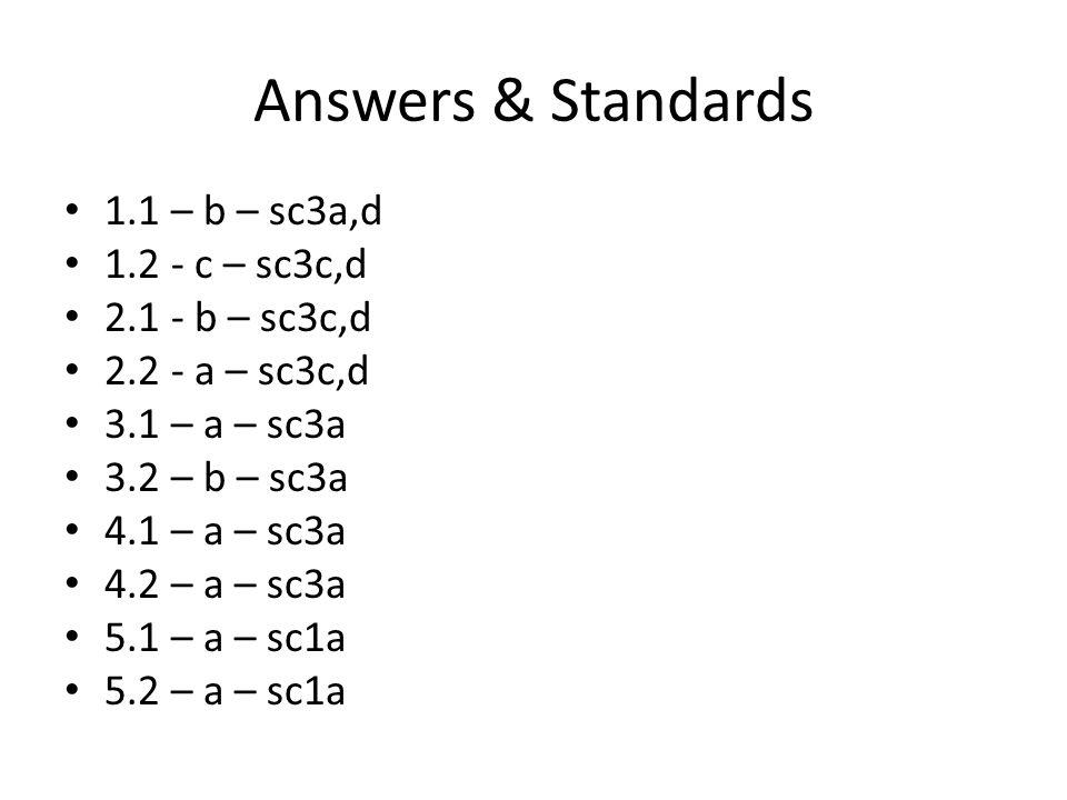 Answers & Standards 1.1 – b – sc3a,d 1.2 - c – sc3c,d 2.1 - b – sc3c,d 2.2 - a – sc3c,d 3.1 – a – sc3a 3.2 – b – sc3a 4.1 – a – sc3a 4.2 – a – sc3a 5.1 – a – sc1a 5.2 – a – sc1a