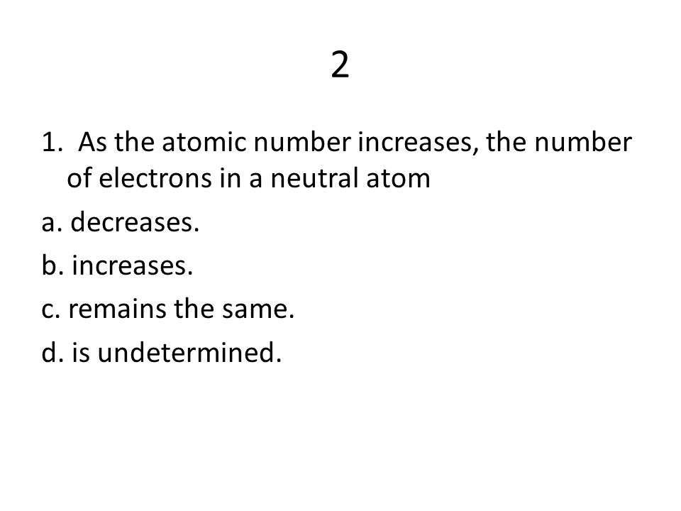 2 1. As the atomic number increases, the number of electrons in a neutral atom a.