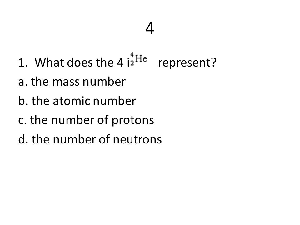 4 1. What does the 4 in represent. a. the mass number b.