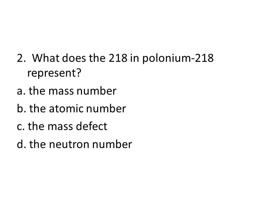2. What does the 218 in polonium-218 represent. a.