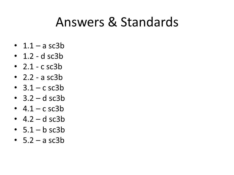 Answers & Standards 1.1 – a sc3b 1.2 - d sc3b 2.1 - c sc3b 2.2 - a sc3b 3.1 – c sc3b 3.2 – d sc3b 4.1 – c sc3b 4.2 – d sc3b 5.1 – b sc3b 5.2 – a sc3b