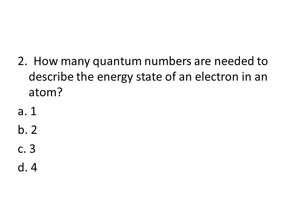 2. How many quantum numbers are needed to describe the energy state of an electron in an atom.