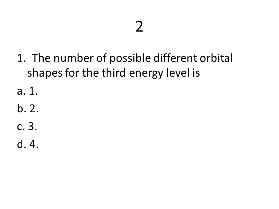 2. How many orientations can an s orbital have about the nucleus? a. 1 b. 2 c. 3 d. 5