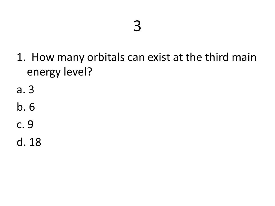 3 1. How many orbitals can exist at the third main energy level? a. 3 b. 6 c. 9 d. 18