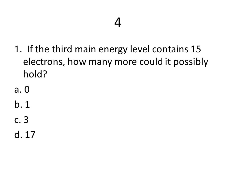 4 1. If the third main energy level contains 15 electrons, how many more could it possibly hold.