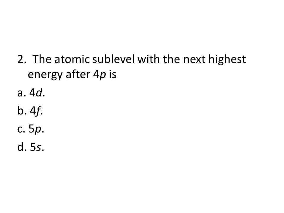 2. The atomic sublevel with the next highest energy after 4p is a. 4d. b. 4f. c. 5p. d. 5s.