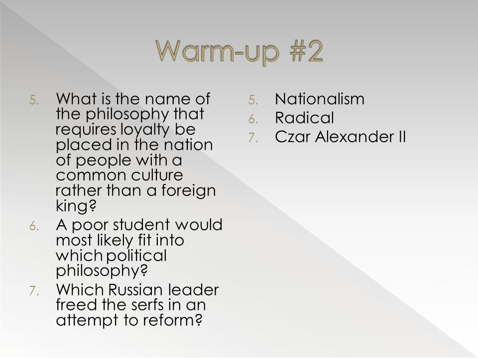 5. What is the name of the philosophy that requires loyalty be placed in the nation of people with a common culture rather than a foreign king? 6. A p