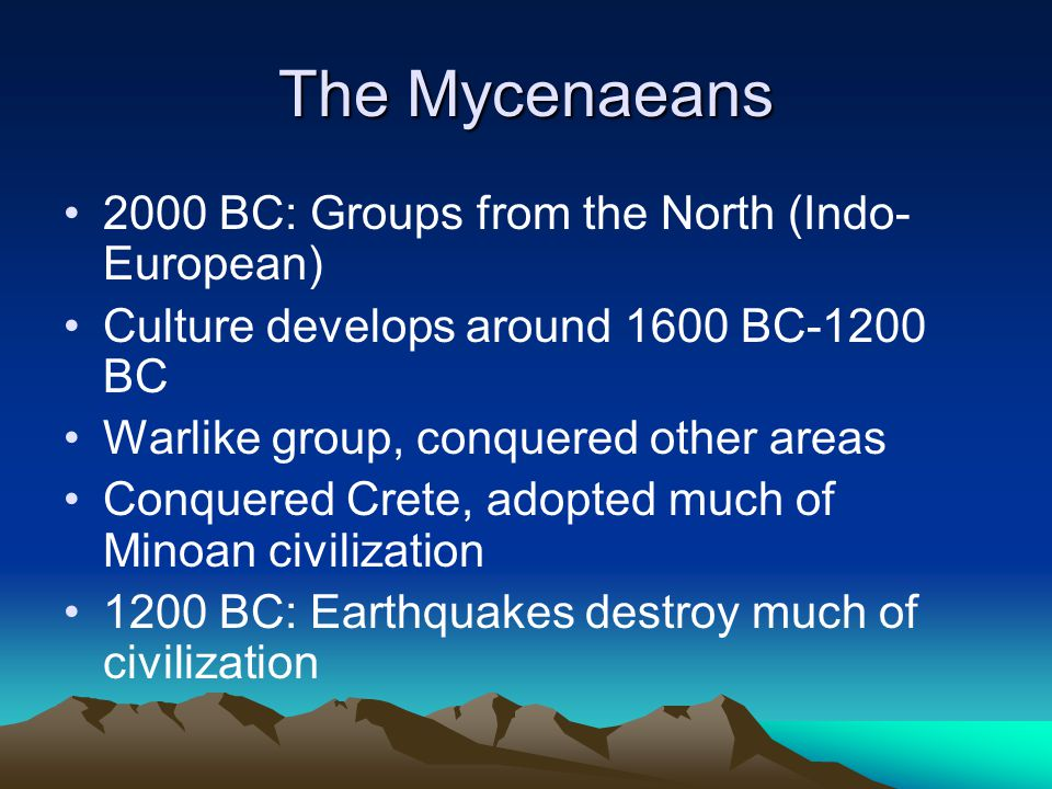 The Mycenaeans 2000 BC: Groups from the North (Indo- European) Culture develops around 1600 BC-1200 BC Warlike group, conquered other areas Conquered Crete, adopted much of Minoan civilization 1200 BC: Earthquakes destroy much of civilization