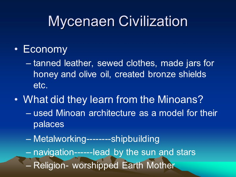 Mycenaen Civilization Economy –tanned leather, sewed clothes, made jars for honey and olive oil, created bronze shields etc.