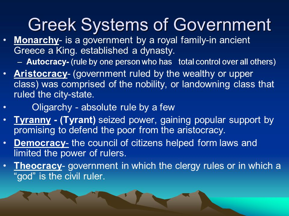 Greek Systems of Government Monarchy- is a government by a royal family-in ancient Greece a King.