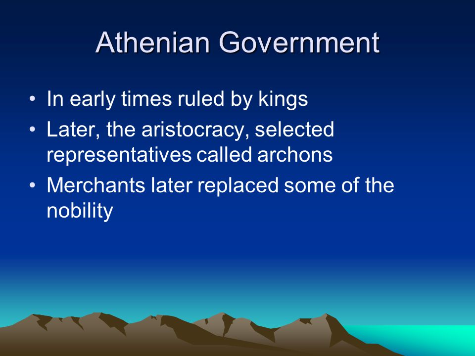 Athenian Government In early times ruled by kings Later, the aristocracy, selected representatives called archons Merchants later replaced some of the nobility