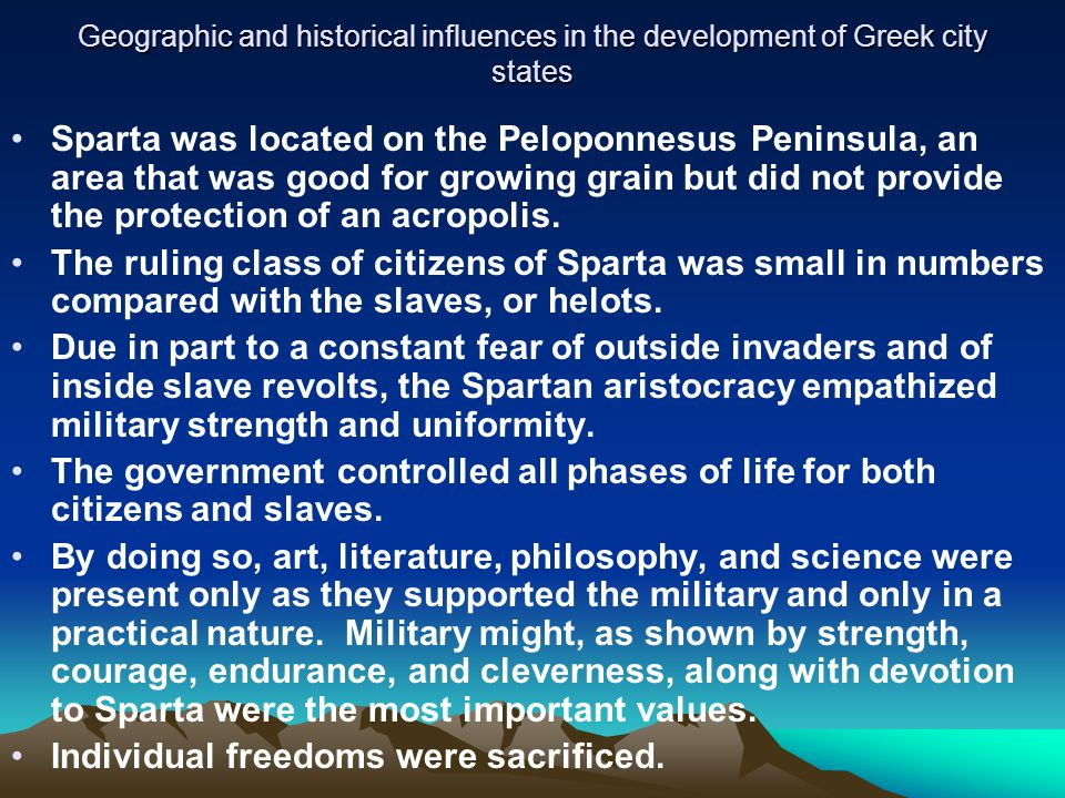 Geographic and historical influences in the development of Greek city states Sparta was located on the Peloponnesus Peninsula, an area that was good for growing grain but did not provide the protection of an acropolis.
