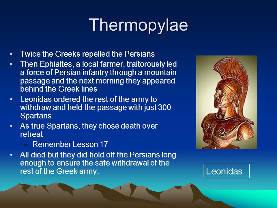 Thermopylae Twice the Greeks repelled the Persians Then Ephialtes, a local farmer, traitorously led a force of Persian infantry through a mountain passage and the next morning they appeared behind the Greek lines Leonidas ordered the rest of the army to withdraw and held the passage with just 300 Spartans As true Spartans, they chose death over retreat –Remember Lesson 17 All died but they did hold off the Persians long enough to ensure the safe withdrawal of the rest of the Greek army.