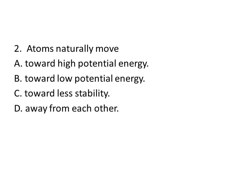 2. Atoms naturally move A. toward high potential energy.