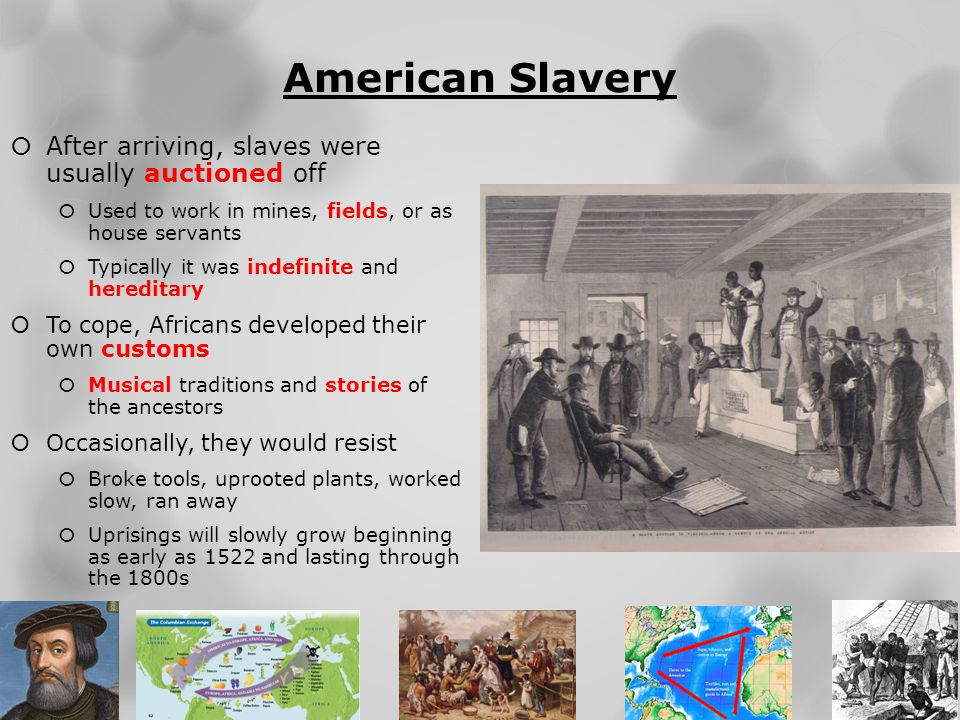 American Slavery  After arriving, slaves were usually auctioned off  Used to work in mines, fields, or as house servants  Typically it was indefini