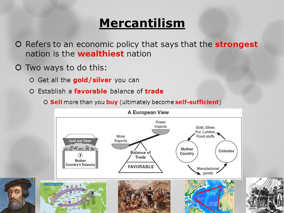 Mercantilism  Refers to an economic policy that says that the strongest nation is the wealthiest nation  Two ways to do this:  Get all the gold/sil