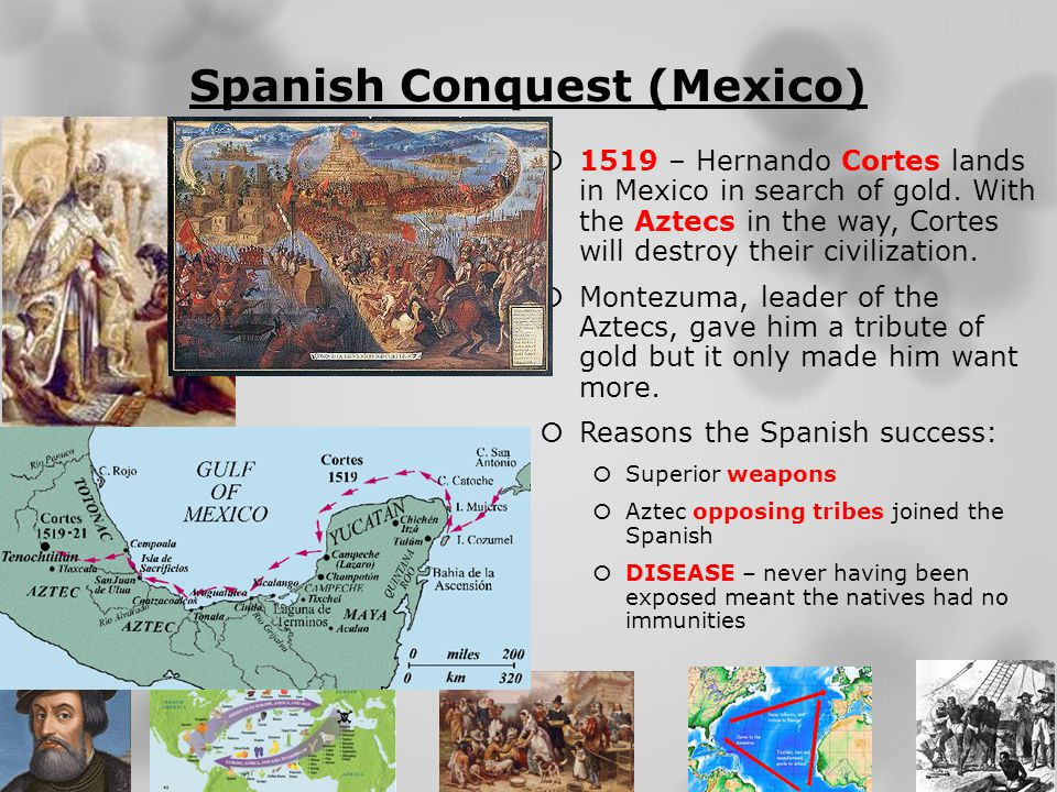 Spanish Conquest (Mexico)  1519 – Hernando Cortes lands in Mexico in search of gold. With the Aztecs in the way, Cortes will destroy their civilizati