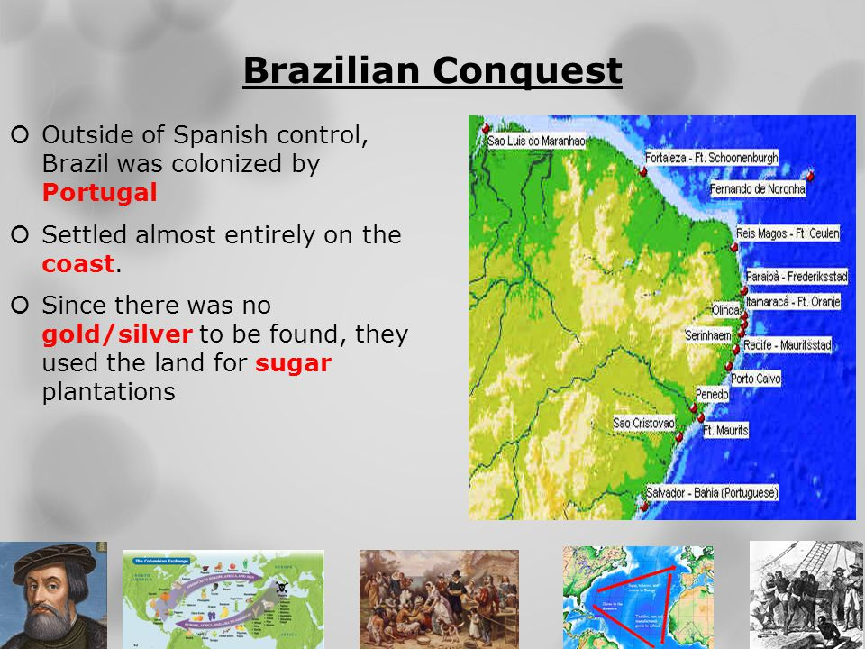 Brazilian Conquest  Outside of Spanish control, Brazil was colonized by Portugal  Settled almost entirely on the coast.  Since there was no gold/si