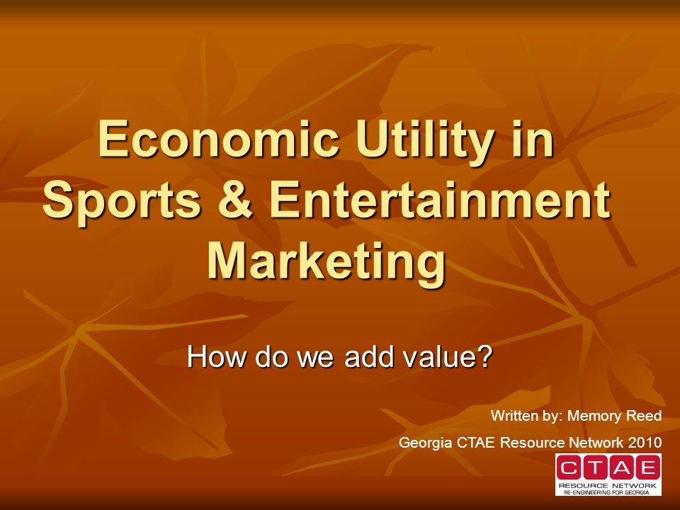 Economic Utility in Sports & Entertainment Marketing How do we add value.