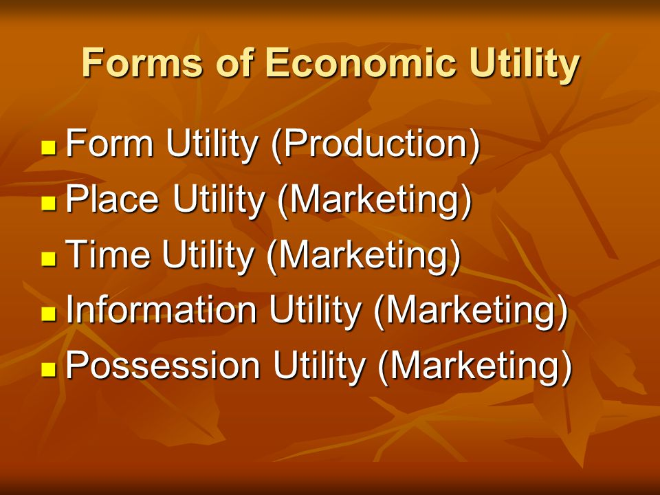 Forms of Economic Utility Form Utility (Production) Form Utility (Production) Place Utility (Marketing) Place Utility (Marketing) Time Utility (Marketing) Time Utility (Marketing) Information Utility (Marketing) Information Utility (Marketing) Possession Utility (Marketing) Possession Utility (Marketing)