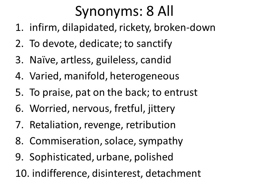 Synonyms: 8 All 1.infirm, dilapidated, rickety, broken-down 2.To devote, dedicate; to sanctify 3.Naïve, artless, guileless, candid 4.Varied, manifold, heterogeneous 5.To praise, pat on the back; to entrust 6.Worried, nervous, fretful, jittery 7.Retaliation, revenge, retribution 8.Commiseration, solace, sympathy 9.Sophisticated, urbane, polished 10.