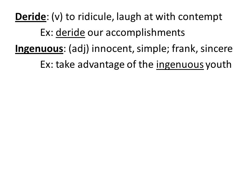 Deride: (v) to ridicule, laugh at with contempt Ex: deride our accomplishments Ingenuous: (adj) innocent, simple; frank, sincere Ex: take advantage of the ingenuous youth