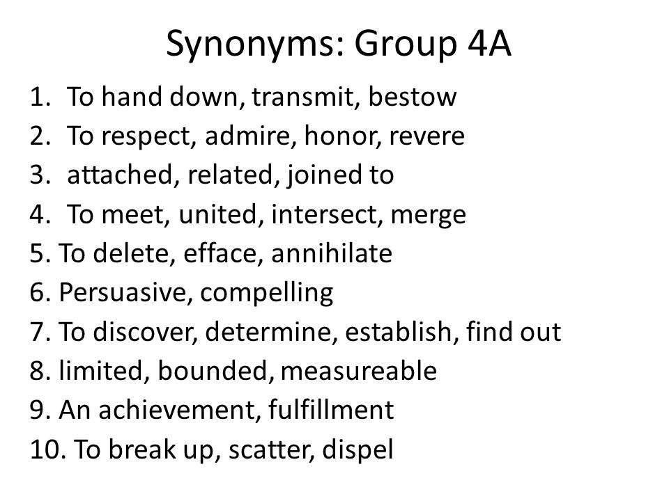 Synonyms: Group 4A 1.To hand down, transmit, bestow 2.To respect, admire, honor, revere 3.attached, related, joined to 4.To meet, united, intersect, m