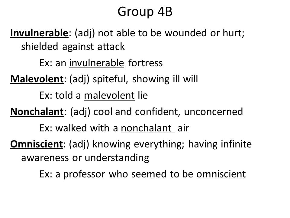 Group 4B Invulnerable: (adj) not able to be wounded or hurt; shielded against attack Ex: an invulnerable fortress Malevolent: (adj) spiteful, showing