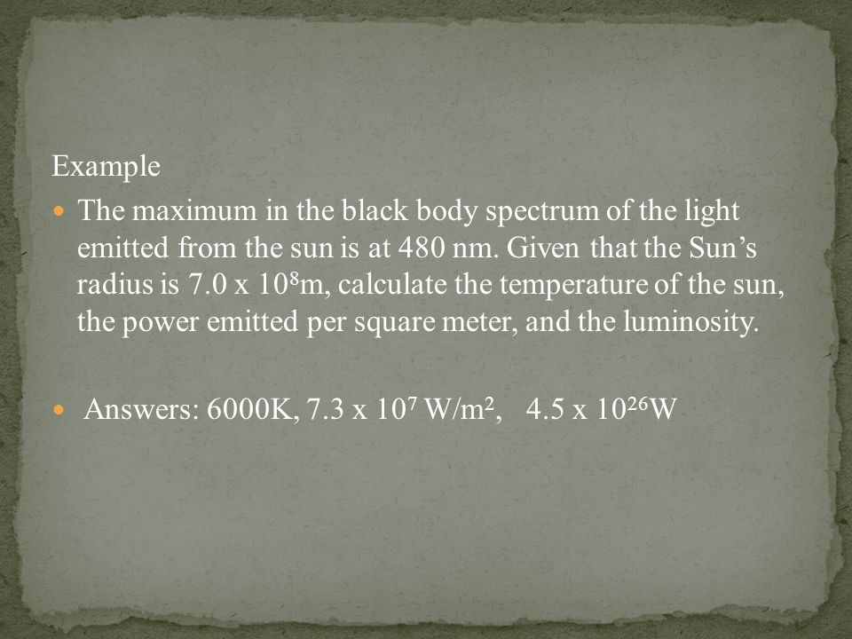 Example The maximum in the black body spectrum of the light emitted from the sun is at 480 nm.