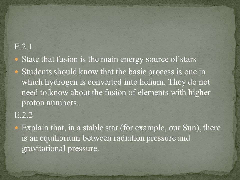 E.2.1 State that fusion is the main energy source of stars Students should know that the basic process is one in which hydrogen is converted into helium.