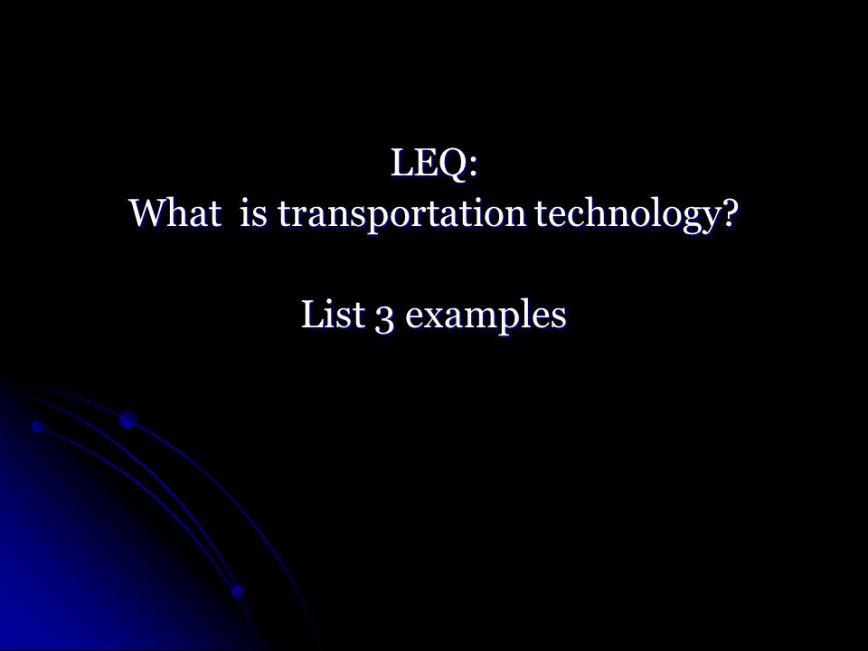 LEQ: What is transportation technology List 3 examples
