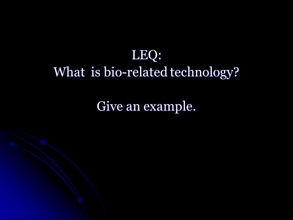LEQ: What is bio-related technology Give an example.