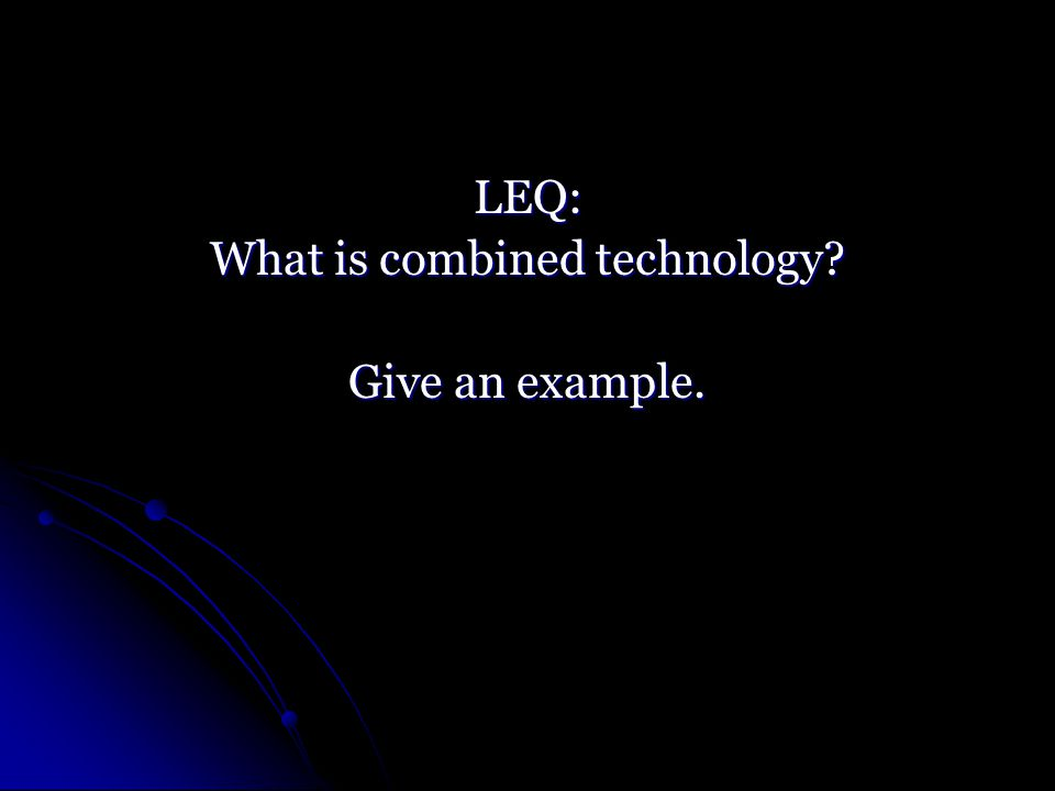 LEQ: What is combined technology Give an example.