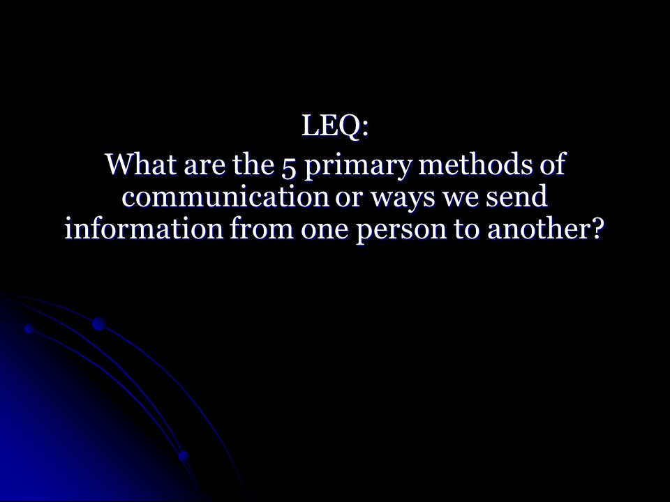 LEQ: What are the 5 primary methods of communication or ways we send information from one person to another
