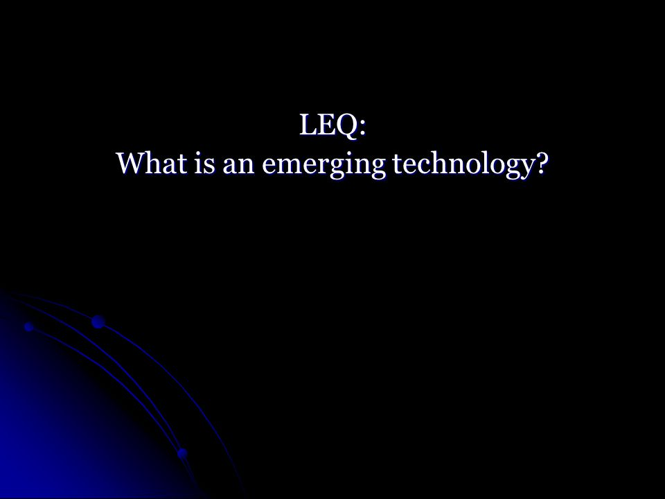 LEQ: What is an emerging technology